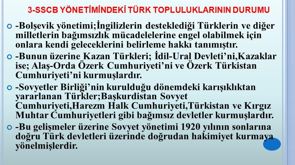 3-SSCB YÖNETİMİNDEKİ TÜRK TOPLULUKLARININ DURUMU -Bolşevik yönetimi;İngilizlerin desteklediği Türklerin ve diğer milletlerin bağımsızlık mücadelelerin