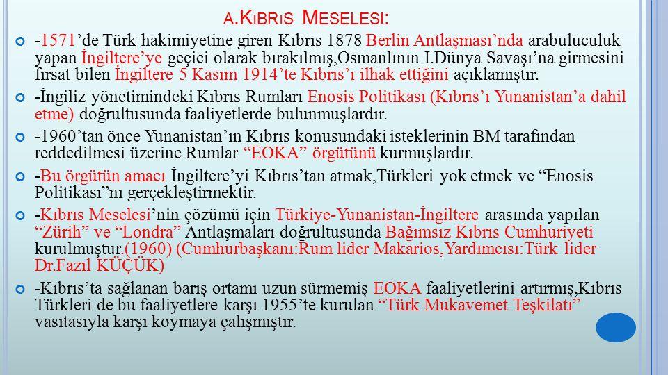 A.K ıBRıS M ESELESI : -1571'de Türk hakimiyetine giren Kıbrıs 1878 Berlin Antlaşması'nda arabuluculuk yapan İngiltere'ye geçici olarak bırakılmış,Osma