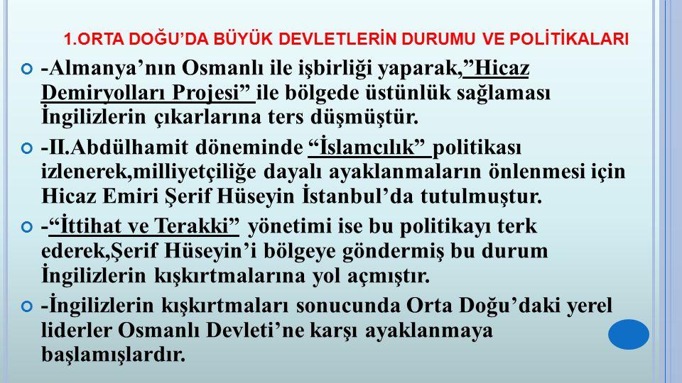 """1.ORTA DOĞU'DA BÜYÜK DEVLETLERİN DURUMU VE POLİTİKALARI -Almanya'nın Osmanlı ile işbirliği yaparak,""""Hicaz Demiryolları Projesi"""" ile bölgede üstünlük s"""