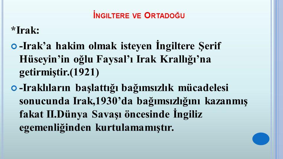 İ NGILTERE VE O RTADOĞU *Irak: -Irak'a hakim olmak isteyen İngiltere Şerif Hüseyin'in oğlu Faysal'ı Irak Krallığı'na getirmiştir.(1921) -Iraklıların b