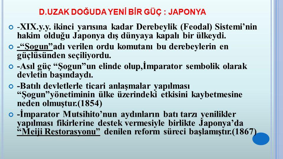 D.UZAK DOĞUDA YENİ BİR GÜÇ : JAPONYA -XIX.y.y. ikinci yarısına kadar Derebeylik (Feodal) Sistemi'nin hakim olduğu Japonya dış dünyaya kapalı bir ülkey