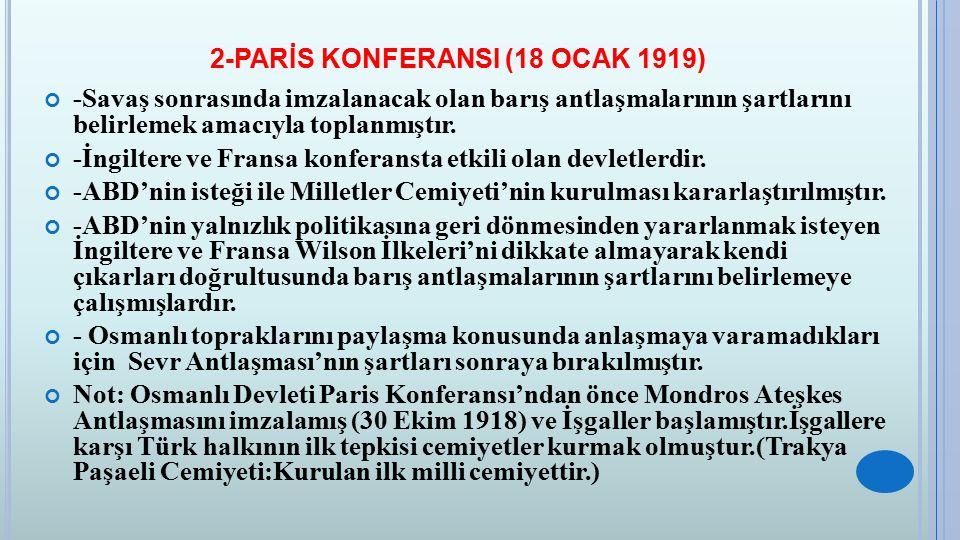2-PARİS KONFERANSI (18 OCAK 1919) -Savaş sonrasında imzalanacak olan barış antlaşmalarının şartlarını belirlemek amacıyla toplanmıştır. -İngiltere ve