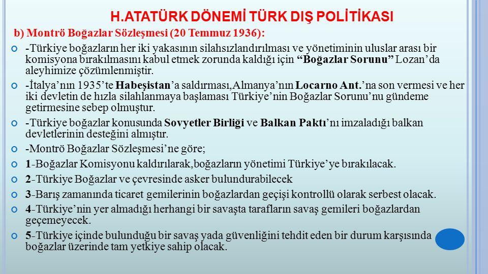 H.ATATÜRK DÖNEMİ TÜRK DIŞ POLİTİKASI b) Montrö Boğazlar Sözleşmesi (20 Temmuz 1936): -Türkiye boğazların her iki yakasının silahsızlandırılması ve yön