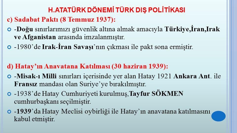 H.ATATÜRK DÖNEMİ TÜRK DIŞ POLİTİKASI c) Sadabat Paktı (8 Temmuz 1937): -Doğu sınırlarımızı güvenlik altına almak amacıyla Türkiye,İran,Irak ve Afganis