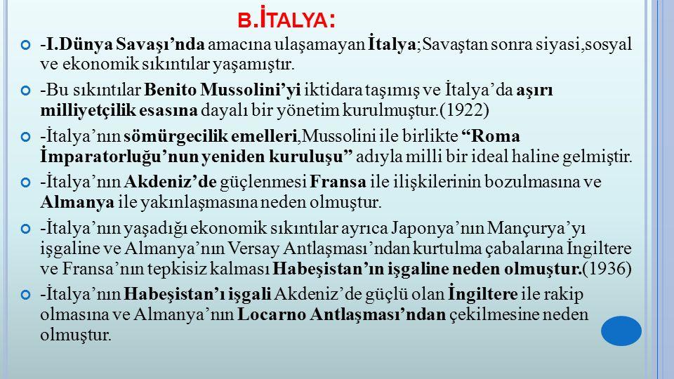 B.İ TALYA : -I.Dünya Savaşı'nda amacına ulaşamayan İtalya;Savaştan sonra siyasi,sosyal ve ekonomik sıkıntılar yaşamıştır. -Bu sıkıntılar Benito Mussol