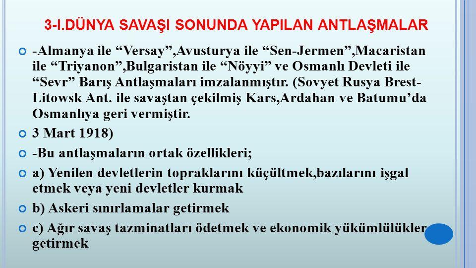 """3-I.DÜNYA SAVAŞI SONUNDA YAPILAN ANTLAŞMALAR -Almanya ile """"Versay"""",Avusturya ile """"Sen-Jermen"""",Macaristan ile """"Triyanon"""",Bulgaristan ile """"Nöyyi"""" ve Osm"""