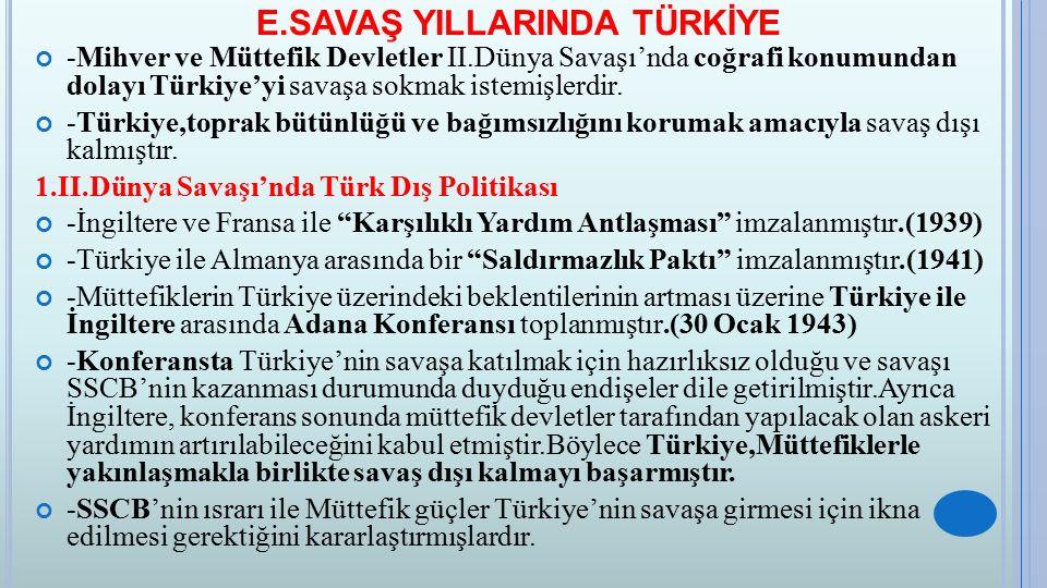 E.SAVAŞ YILLARINDA TÜRKİYE -Mihver ve Müttefik Devletler II.Dünya Savaşı'nda coğrafi konumundan dolayı Türkiye'yi savaşa sokmak istemişlerdir. -Türkiy