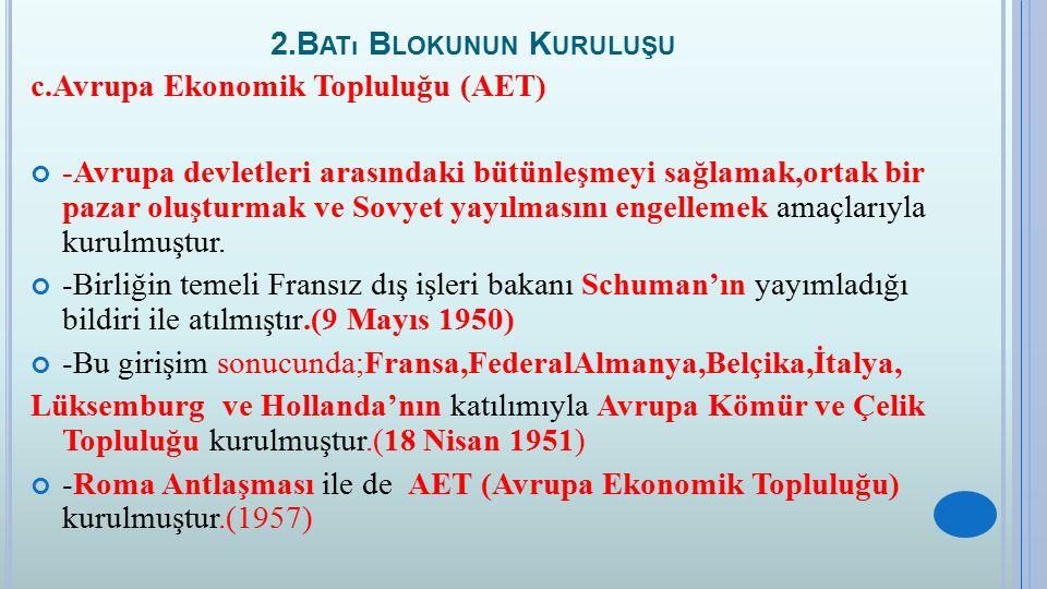 2.B ATı B LOKUNUN K URULUŞU c.Avrupa Ekonomik Topluluğu (AET) -Avrupa devletleri arasındaki bütünleşmeyi sağlamak,ortak bir pazar oluşturmak ve Sovyet