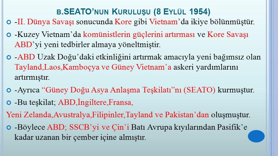 B.SEATO' NUN K URULUŞU (8 E YLÜL 1954) -II. Dünya Savaşı sonucunda Kore gibi Vietnam'da ikiye bölünmüştür. -Kuzey Vietnam'da komünistlerin güçlerini a
