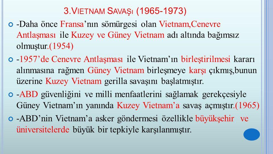 3.V IETNAM S AVAŞı (1965-1973) -Daha önce Fransa'nın sömürgesi olan Vietnam,Cenevre Antlaşması ile Kuzey ve Güney Vietnam adı altında bağımsız olmuştu