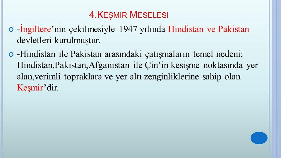 4.K EŞMIR M ESELESI -İngiltere'nin çekilmesiyle 1947 yılında Hindistan ve Pakistan devletleri kurulmuştur. -Hindistan ile Pakistan arasındaki çatışmal