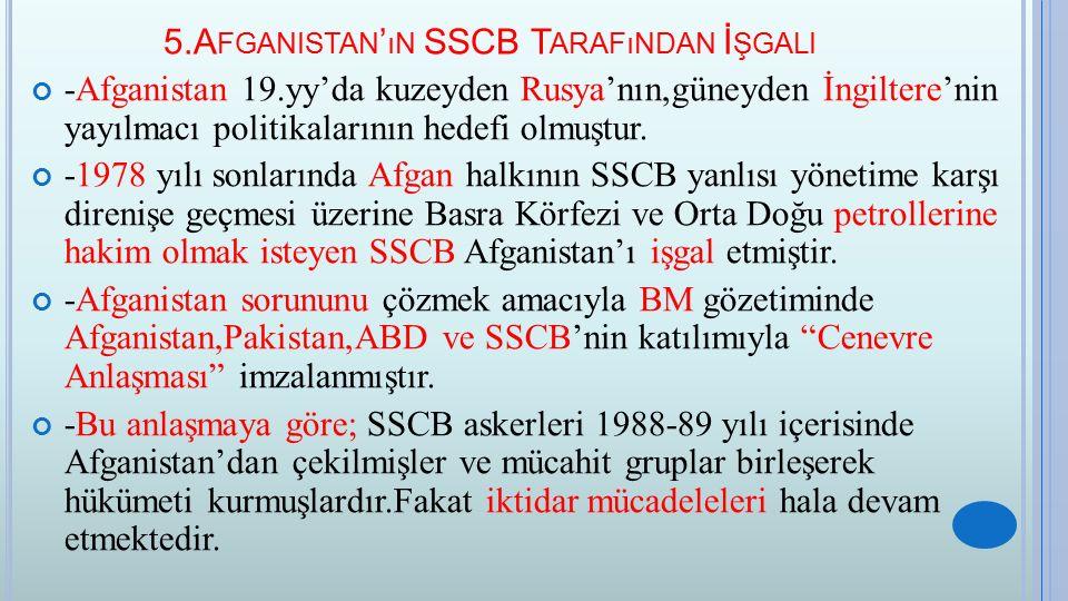 5.A FGANISTAN ' ıN SSCB T ARAFıNDAN İ ŞGALI -Afganistan 19.yy'da kuzeyden Rusya'nın,güneyden İngiltere'nin yayılmacı politikalarının hedefi olmuştur.