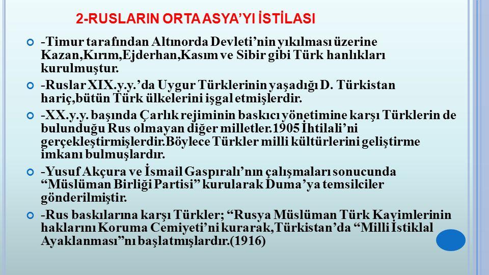 2-RUSLARIN ORTA ASYA'YI İSTİLASI -Timur tarafından Altınorda Devleti'nin yıkılması üzerine Kazan,Kırım,Ejderhan,Kasım ve Sibir gibi Türk hanlıkları ku