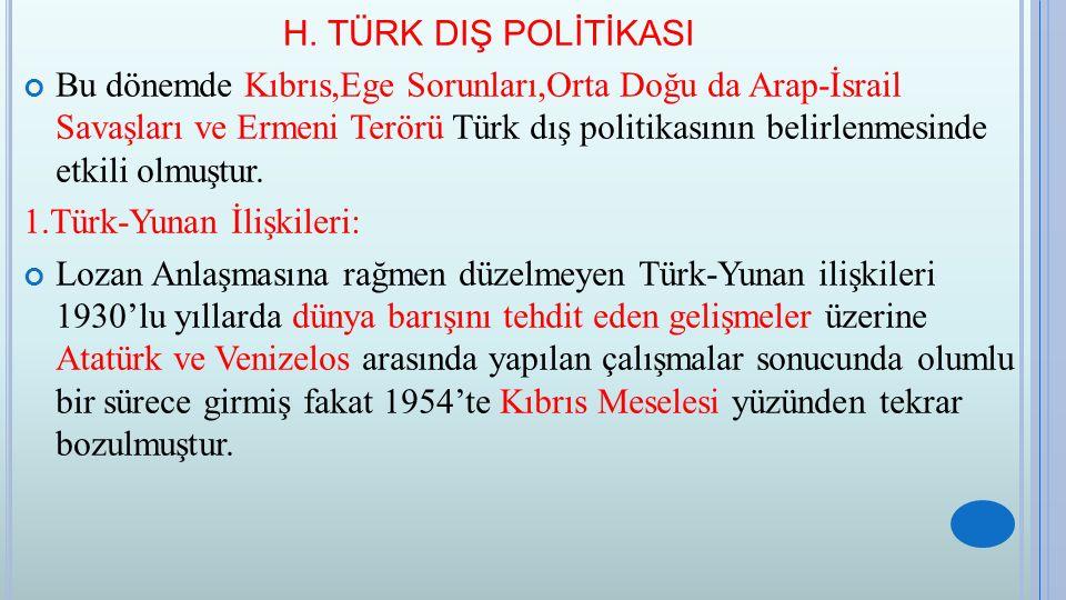 H. TÜRK DIŞ POLİTİKASI Bu dönemde Kıbrıs,Ege Sorunları,Orta Doğu da Arap-İsrail Savaşları ve Ermeni Terörü Türk dış politikasının belirlenmesinde etki