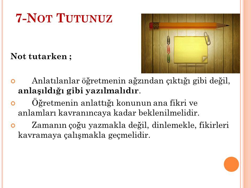 7-N OT T UTUNUZ Not tutarken ; Anlatılanlar öğretmenin ağzından çıktığı gibi değil, anlaşıldığı gibi yazılmalıdır.