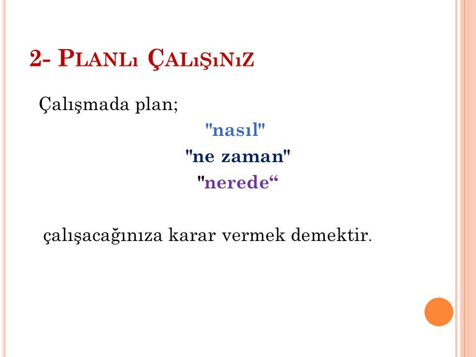 2- P LANLı Ç ALıŞıNıZ Çalışmada plan; nasıl ne zaman nerede çalışacağınıza karar vermek demektir.