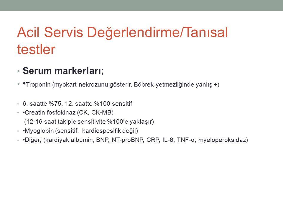 Acil Servis Değerlendirme/Tanısal testler Serum markerları; Troponin (myokart nekrozunu gösterir. Böbrek yetmezliğinde yanlış +) 6. saatte %75, 12. sa