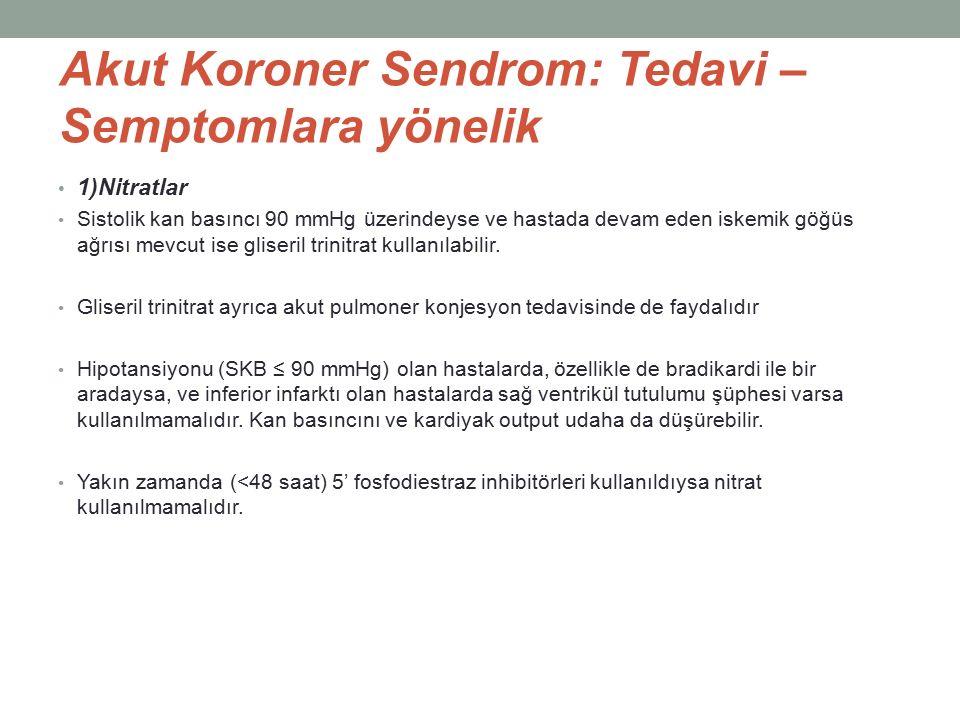 Akut Koroner Sendrom: Tedavi – Semptomlara yönelik 1)Nitratlar Sistolik kan basıncı 90 mmHg üzerindeyse ve hastada devam eden iskemik göğüs ağrısı mevcut ise gliseril trinitrat kullanılabilir.
