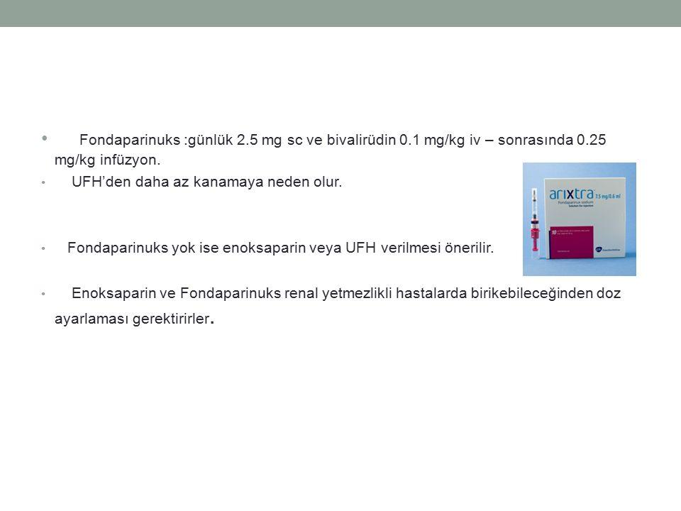 Fondaparinuks :günlük 2.5 mg sc ve bivalirüdin 0.1 mg/kg iv – sonrasında 0.25 mg/kg infüzyon. UFH'den daha az kanamaya neden olur. Fondaparinuks yok i