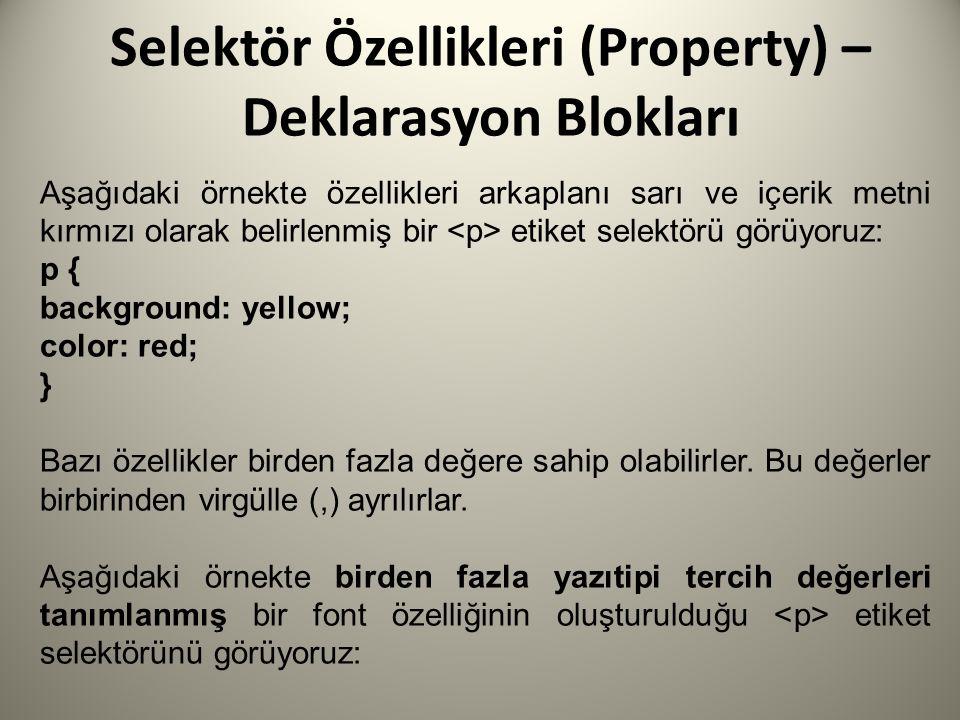 Selektör Özellikleri (Property) – Deklarasyon Blokları Aşağıdaki örnekte özellikleri arkaplanı sarı ve içerik metni kırmızı olarak belirlenmiş bir etiket selektörü görüyoruz: p { background: yellow; color: red; } Bazı özellikler birden fazla değere sahip olabilirler.