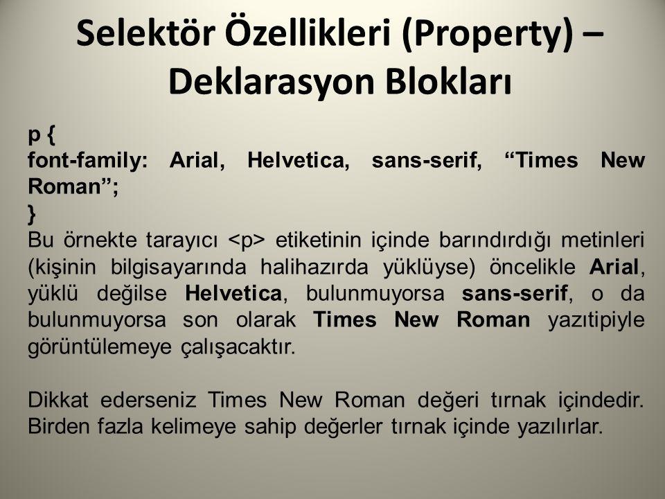 Selektör Özellikleri (Property) – Deklarasyon Blokları p { font-family: Arial, Helvetica, sans-serif, Times New Roman ; } Bu örnekte tarayıcı etiketinin içinde barındırdığı metinleri (kişinin bilgisayarında halihazırda yüklüyse) öncelikle Arial, yüklü değilse Helvetica, bulunmuyorsa sans-serif, o da bulunmuyorsa son olarak Times New Roman yazıtipiyle görüntülemeye çalışacaktır.