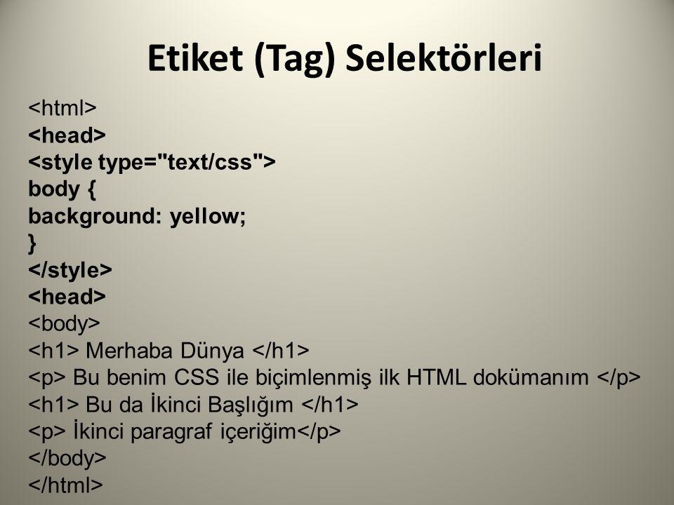 Etiket (Tag) Selektörleri body { background: yellow; } Merhaba Dünya Bu benim CSS ile biçimlenmiş ilk HTML dokümanım Bu da İkinci Başlığım İkinci paragraf içeriğim
