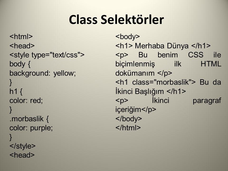 Class Selektörler body { background: yellow; } h1 { color: red; }.morbaslik { color: purple; } Merhaba Dünya Bu benim CSS ile biçimlenmiş ilk HTML dokümanım Bu da İkinci Başlığım İkinci paragraf içeriğim