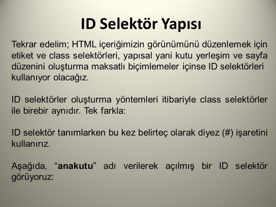 ID Selektör Yapısı Tekrar edelim; HTML içeriğimizin görünümünü düzenlemek için etiket ve class selektörleri, yapısal yani kutu yerleşim ve sayfa düzenini oluşturma maksatlı biçimlemeler içinse ID selektörleri kullanıyor olacağız.