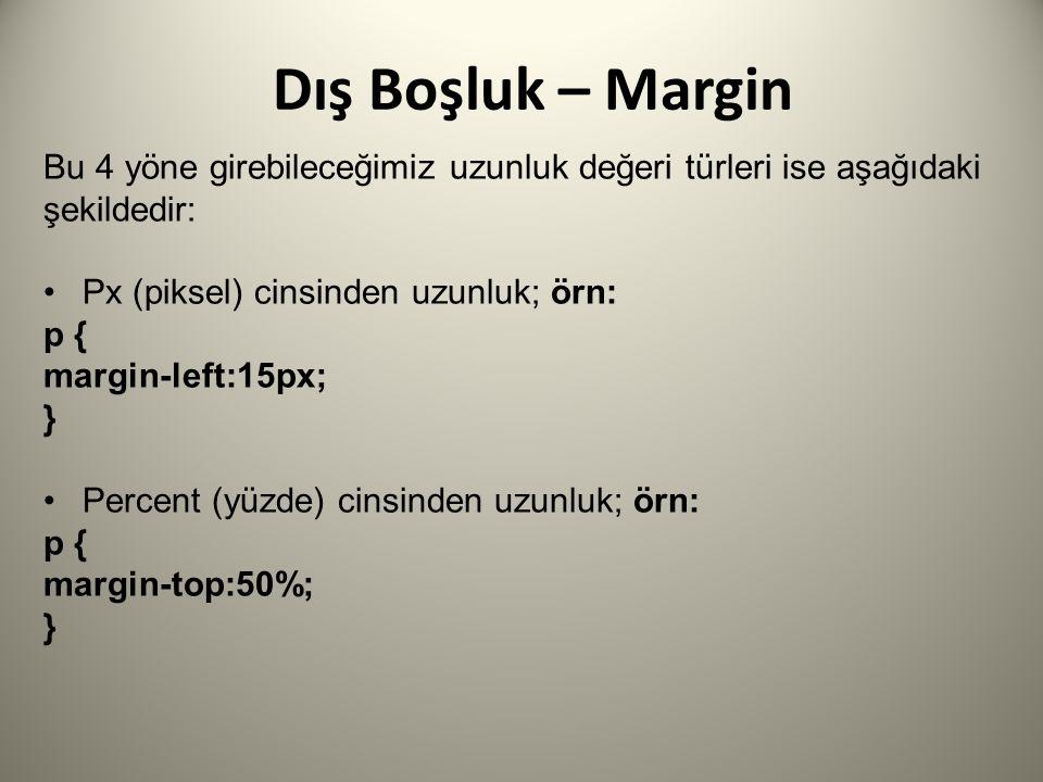 Dış Boşluk – Margin Bu 4 yöne girebileceğimiz uzunluk değeri türleri ise aşağıdaki şekildedir: Px (piksel) cinsinden uzunluk; örn: p { margin-left:15px; } Percent (yüzde) cinsinden uzunluk; örn: p { margin-top:50%; }