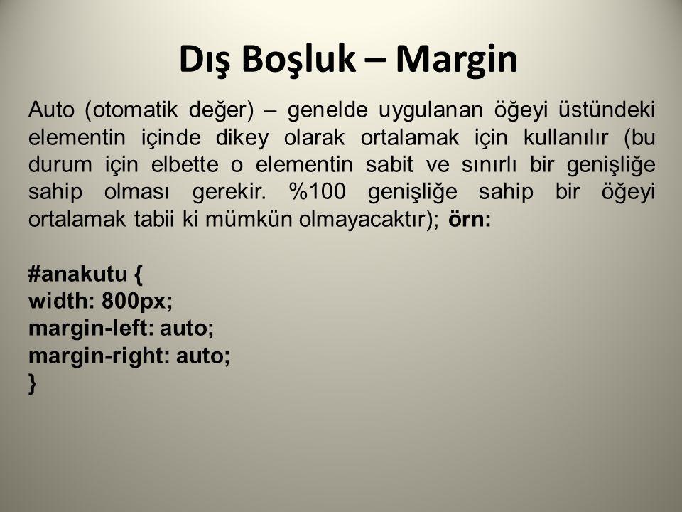 Dış Boşluk – Margin Auto (otomatik değer) – genelde uygulanan öğeyi üstündeki elementin içinde dikey olarak ortalamak için kullanılır (bu durum için elbette o elementin sabit ve sınırlı bir genişliğe sahip olması gerekir.