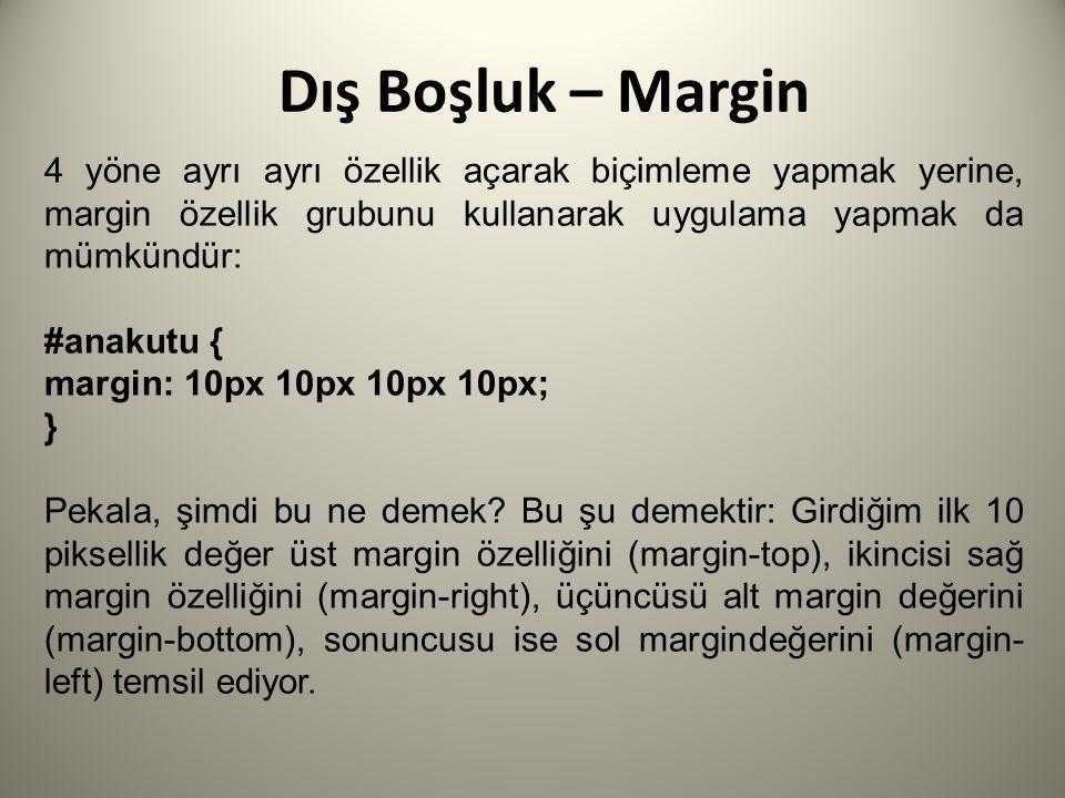 Dış Boşluk – Margin 4 yöne ayrı ayrı özellik açarak biçimleme yapmak yerine, margin özellik grubunu kullanarak uygulama yapmak da mümkündür: #anakutu { margin: 10px 10px 10px 10px; } Pekala, şimdi bu ne demek.