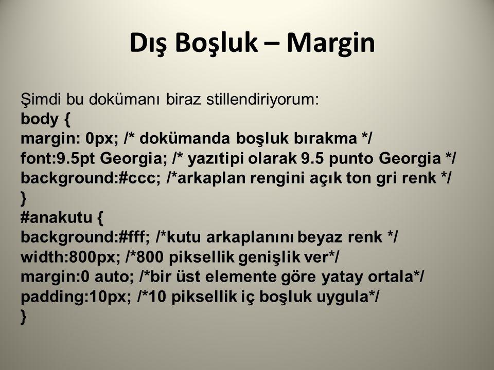 Şimdi bu dokümanı biraz stillendiriyorum: body { margin: 0px; /* dokümanda boşluk bırakma */ font:9.5pt Georgia; /* yazıtipi olarak 9.5 punto Georgia */ background:#ccc; /*arkaplan rengini açık ton gri renk */ } #anakutu { background:#fff; /*kutu arkaplanını beyaz renk */ width:800px; /*800 piksellik genişlik ver*/ margin:0 auto; /*bir üst elemente göre yatay ortala*/ padding:10px; /*10 piksellik iç boşluk uygula*/ }