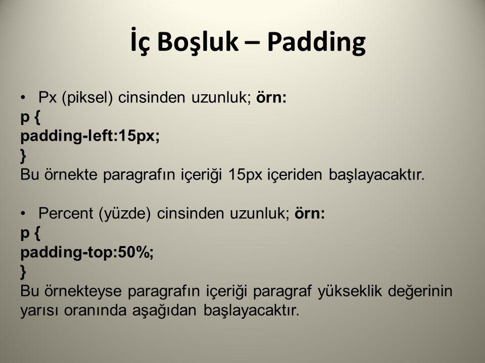 İç Boşluk – Padding Px (piksel) cinsinden uzunluk; örn: p { padding-left:15px; } Bu örnekte paragrafın içeriği 15px içeriden başlayacaktır.
