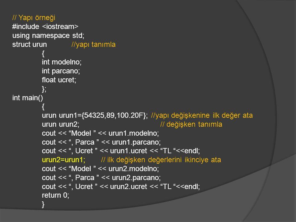 // Yapı örneği #include using namespace std; struct urun //yapı tanımla { int modelno; int parcano; float ucret; }; int main() { urun urun1={54325,89,100.20F}; //yapı değişkenine ilk değer ata urun urun2;// değişken tanımla cout << Model << urun1.modelno; cout << , Parca << urun1.parcano; cout << , Ucret << urun1.ucret << TL <<endl; urun2=urun1;// ilk değişken değerlerini ikinciye ata cout << Model << urun2.modelno; cout << , Parca << urun2.parcano; cout << , Ucret << urun2.ucret << TL <<endl; return 0; }