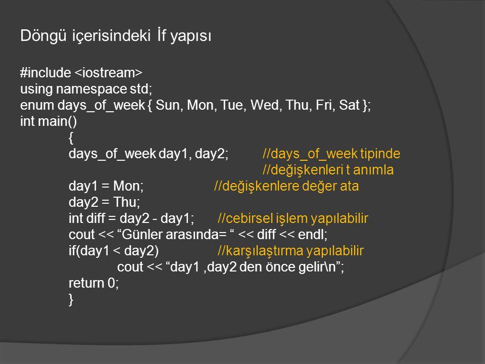 Döngü içerisindeki İf yapısı #include using namespace std; enum days_of_week { Sun, Mon, Tue, Wed, Thu, Fri, Sat }; int main() { days_of_week day1, day2; //days_of_week tipinde //değişkenleri t anımla day1 = Mon; //değişkenlere değer ata day2 = Thu; int diff = day2 - day1; //cebirsel işlem yapılabilir cout << Günler arasında= << diff << endl; if(day1 < day2) //karşılaştırma yapılabilir cout << day1,day2 den önce gelir\n ; return 0; }