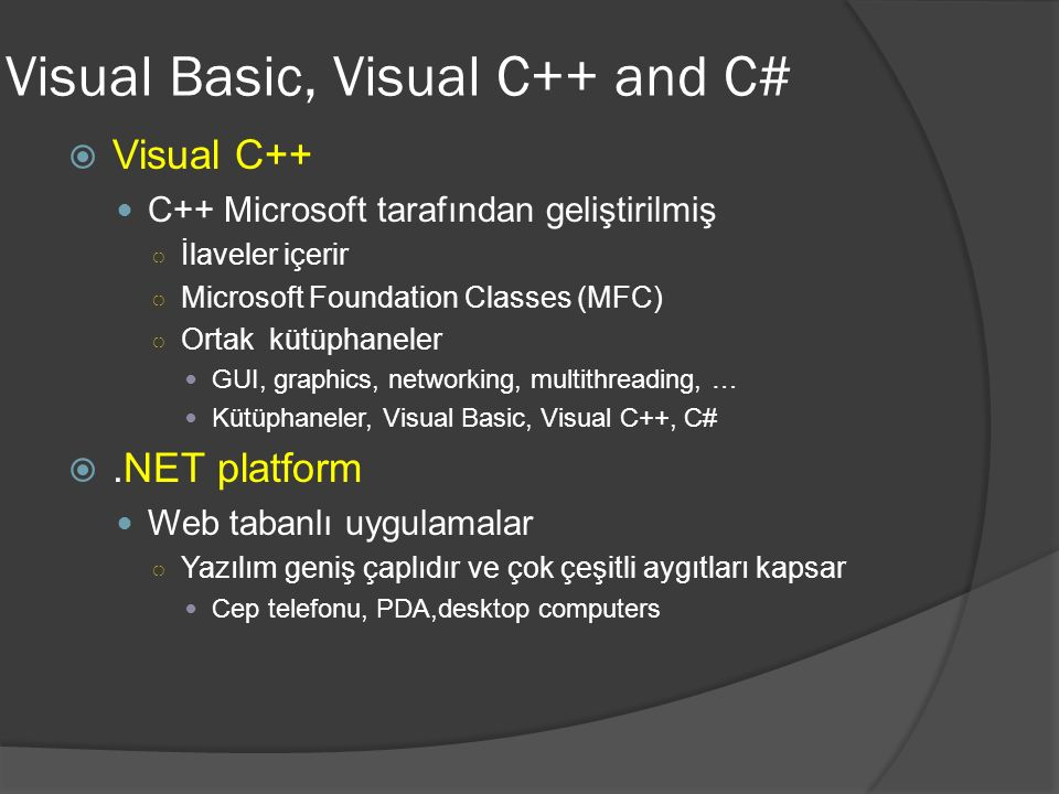 Visual Basic, Visual C++ and C#  Visual C++ C++ Microsoft tarafından geliştirilmiş ○ İlaveler içerir ○ Microsoft Foundation Classes (MFC) ○ Ortak kütüphaneler GUI, graphics, networking, multithreading, … Kütüphaneler, Visual Basic, Visual C++, C# .NET platform Web tabanlı uygulamalar ○ Yazılım geniş çaplıdır ve çok çeşitli aygıtları kapsar Cep telefonu, PDA,desktop computers