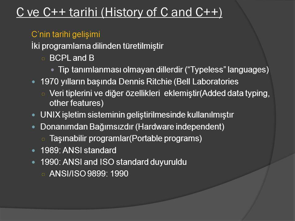 C ve C++ tarihi (History of C and C++) C'nin tarihi gelişimi İki programlama dilinden türetilmiştir ○ BCPL and B Tip tanımlanması olmayan dillerdir ( Typeless languages) 1970 yılların başında Dennis Ritchie (Bell Laboratories ○ Veri tiplerini ve diğer özellikleri eklemiştir(Added data typing, other features) UNIX işletim sisteminin geliştirilmesinde kullanılmıştır Donanımdan Bağımsızdır (Hardware independent) ○ Taşınabilir programlar(Portable programs) 1989: ANSI standard 1990: ANSI and ISO standard duyuruldu ○ ANSI/ISO 9899: 1990