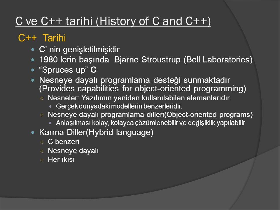 C ve C++ tarihi (History of C and C++) C++ Tarihi C' nin genişletilmişidir 1980 lerin başında Bjarne Stroustrup (Bell Laboratories) Spruces up C Nesneye dayalı programlama desteği sunmaktadır (Provides capabilities for object-oriented programming) ○ Nesneler: Yazılımın yeniden kullanılabilen elemanlarıdır.