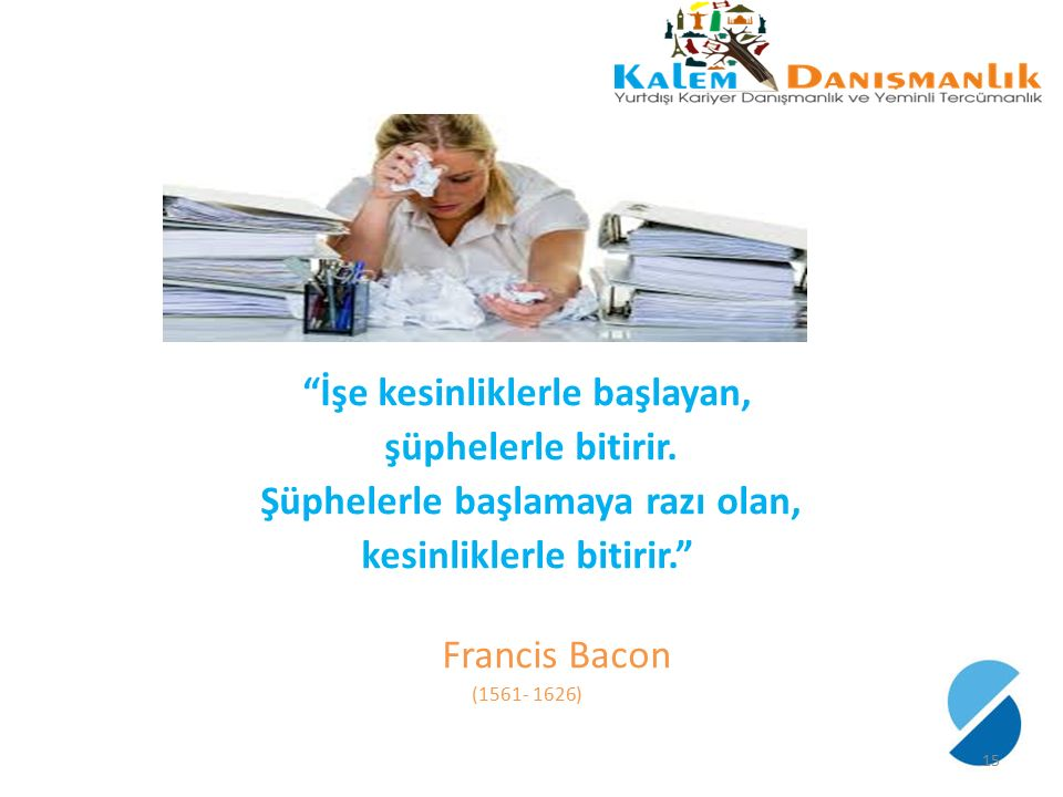 """""""İşe kesinliklerle başlayan, şüphelerle bitirir. Şüphelerle başlamaya razı olan, kesinliklerle bitirir."""" Francis Bacon (1561- 1626) 15"""