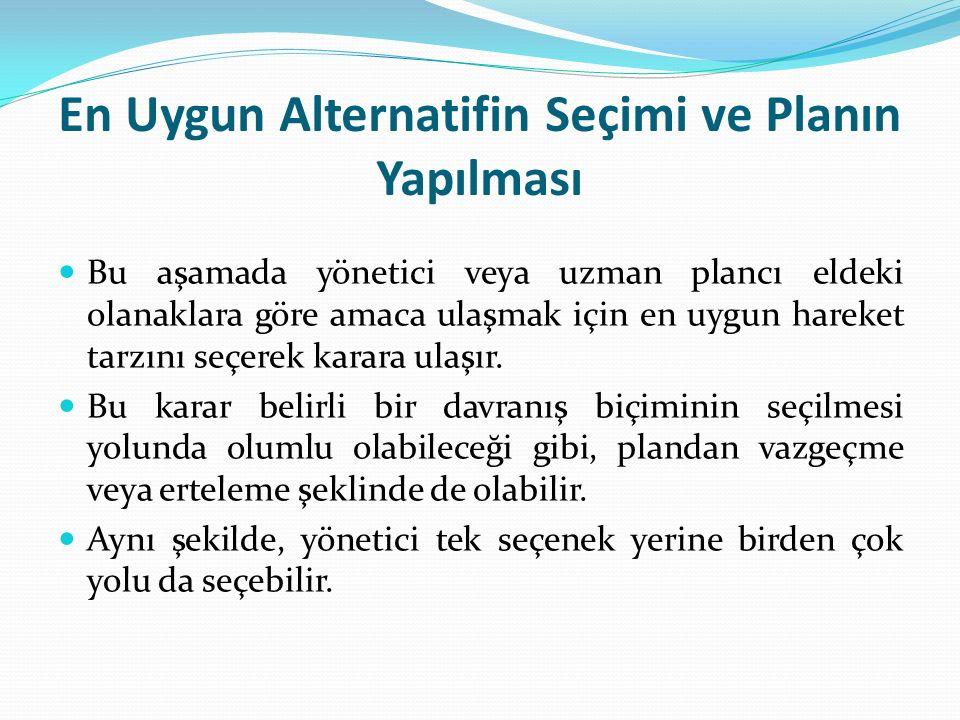 En Uygun Alternatifin Seçimi ve Planın Yapılması Bu aşamada yönetici veya uzman plancı eldeki olanaklara göre amaca ulaşmak için en uygun hareket tarz