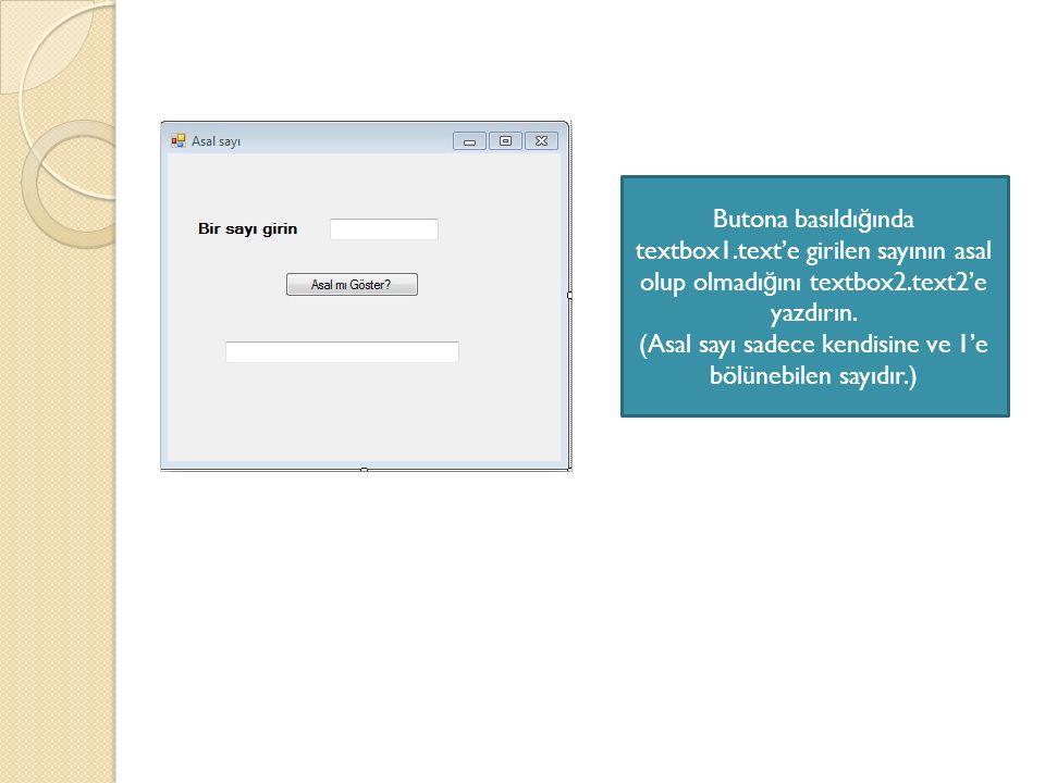 Butona basıldı ğ ında textbox1.text'e girilen sayının asal olup olmadı ğ ını textbox2.text2'e yazdırın. (Asal sayı sadece kendisine ve 1'e bölünebilen