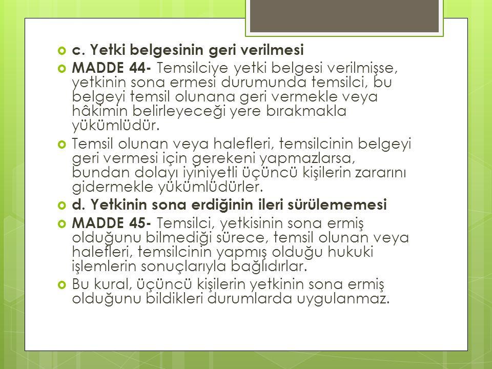  c. Yetki belgesinin geri verilmesi  MADDE 44- Temsilciye yetki belgesi verilmişse, yetkinin sona ermesi durumunda temsilci, bu belgeyi temsil oluna