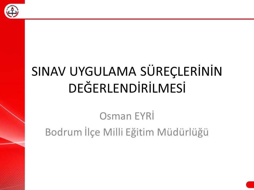 SINAV UYGULAMA SÜREÇLERİNİN DEĞERLENDİRİLMESİ Osman EYRİ Bodrum İlçe Milli Eğitim Müdürlüğü