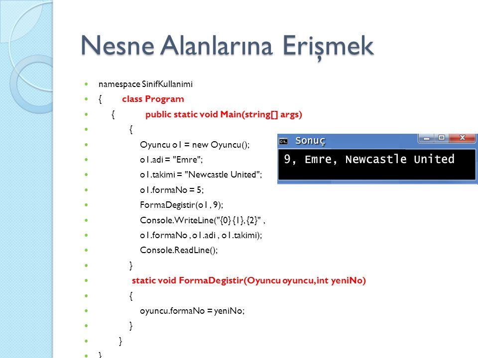 Nesne Alanlarına Erişmek namespace SinifKullanimi { class Program { public static void Main(string[] args) { Oyuncu o1 = new Oyuncu(); o1.adi = Emre ; o1.takimi = Newcastle United ; o1.formaNo = 5; FormaDegistir(o1, 9); Console.WriteLine( {0} {1}, {2} , o1.formaNo, o1.adi, o1.takimi); Console.ReadLine(); } static void FormaDegistir(Oyuncu oyuncu, int yeniNo) { oyuncu.formaNo = yeniNo; }
