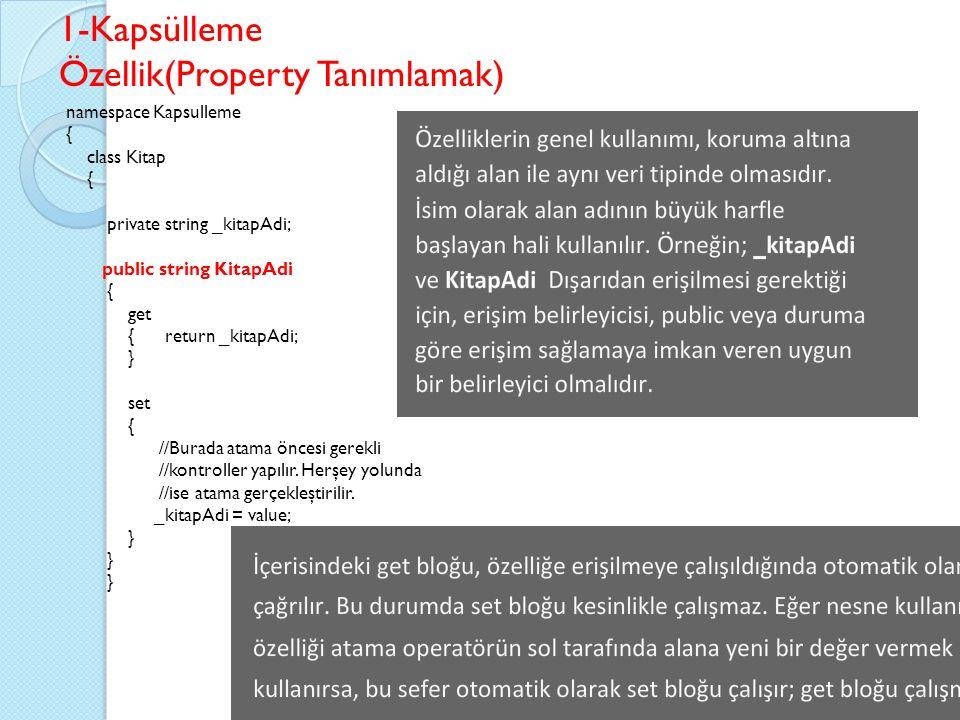 1-Kapsülleme Özellik(Property Tanımlamak) namespace Kapsulleme { class Kitap { private string _kitapAdi; public string KitapAdi { get { return _kitapAdi; } set { //Burada atama öncesi gerekli //kontroller yapılır.