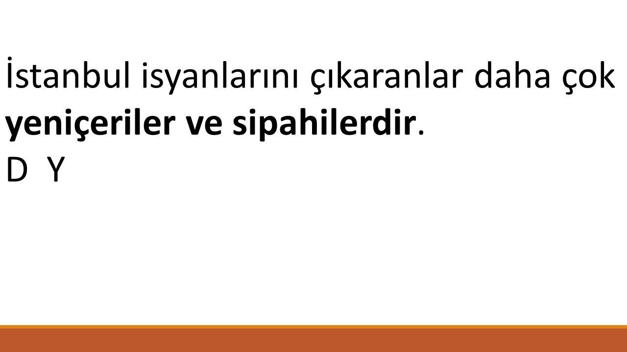 İstanbul isyanlarını çıkaranlar daha çok yeniçeriler ve sipahilerdir. D Y
