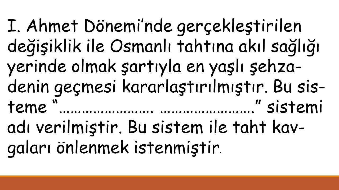 I. Ahmet Dönemi'nde gerçekleştirilen değişiklik ile Osmanlı tahtına akıl sağlığı yerinde olmak şartıyla en yaşlı şehza- denin geçmesi kararlaştırılmış