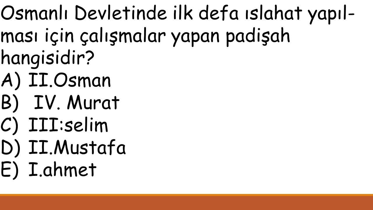 Osmanlı Devletinde ilk defa ıslahat yapıl- ması için çalışmalar yapan padişah hangisidir.