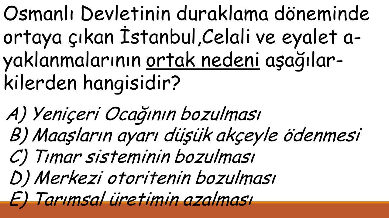 Osmanlı Devletinin duraklama döneminde ortaya çıkan İstanbul,Celali ve eyalet a- yaklanmalarının ortak nedeni aşağılar- kilerden hangisidir.
