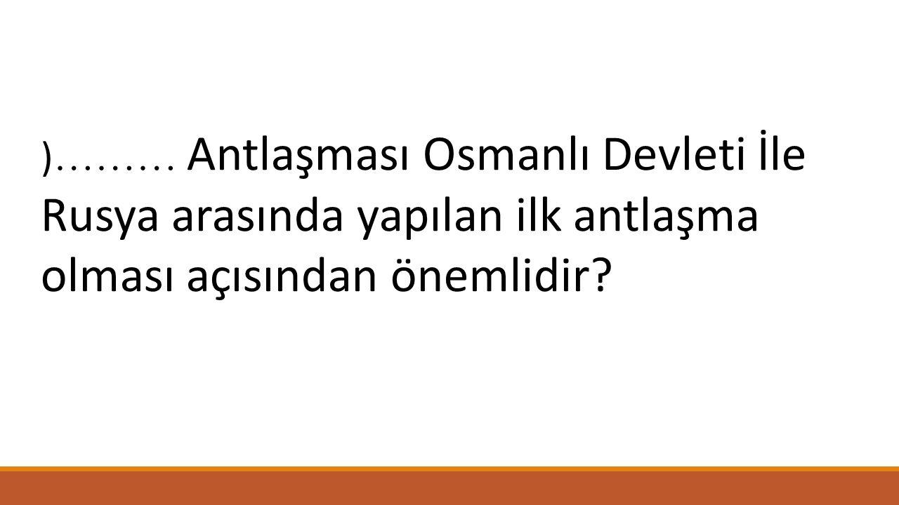 ) ……… Antlaşması Osmanlı Devleti İle Rusya arasında yapılan ilk antlaşma olması açısından önemlidir?